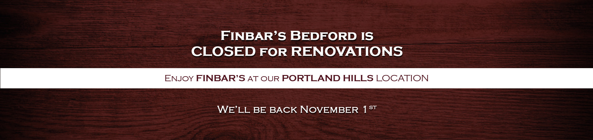 Finbar's Bedford is closed for renovations. Enjoy Finbar's at our Portland Hills location. We'll be back November 1st.